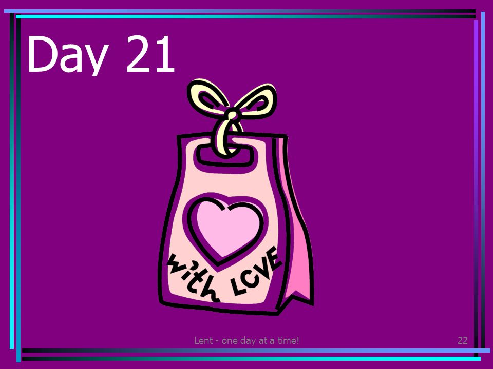 Lent - one day at a time!22 Day 21 Give a home-made gift to someone you love.