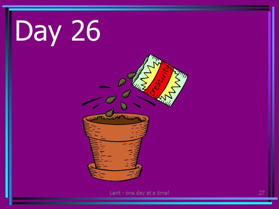 Lent - one day at a time!27 Day 26 Plant some flower seeds. Plant them somewhere so others can enjoy them when they flower.