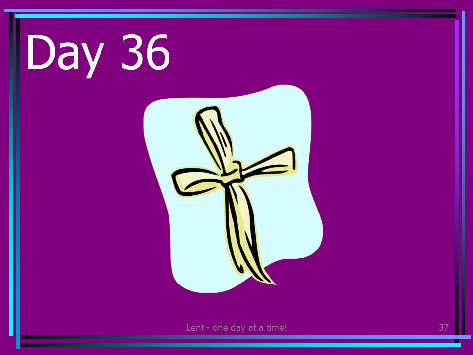 Lent - one day at a time!37 Day 36 Make a palm cross and give it to someone else.