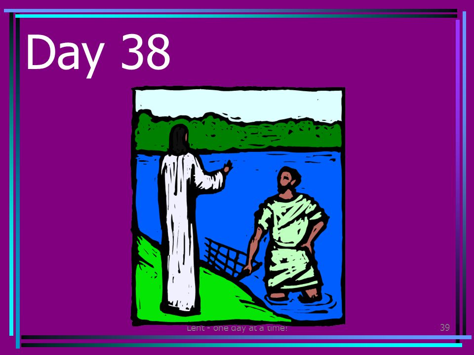 Lent - one day at a time!39 Day 38 Watch a video about the life of Jesus.