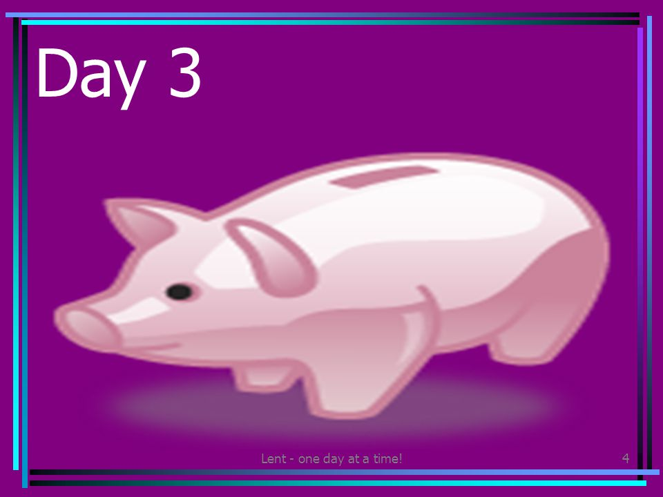 Lent - one day at a time!4 Day 3 Give some of your pocket money to a charity that works with children in another country.