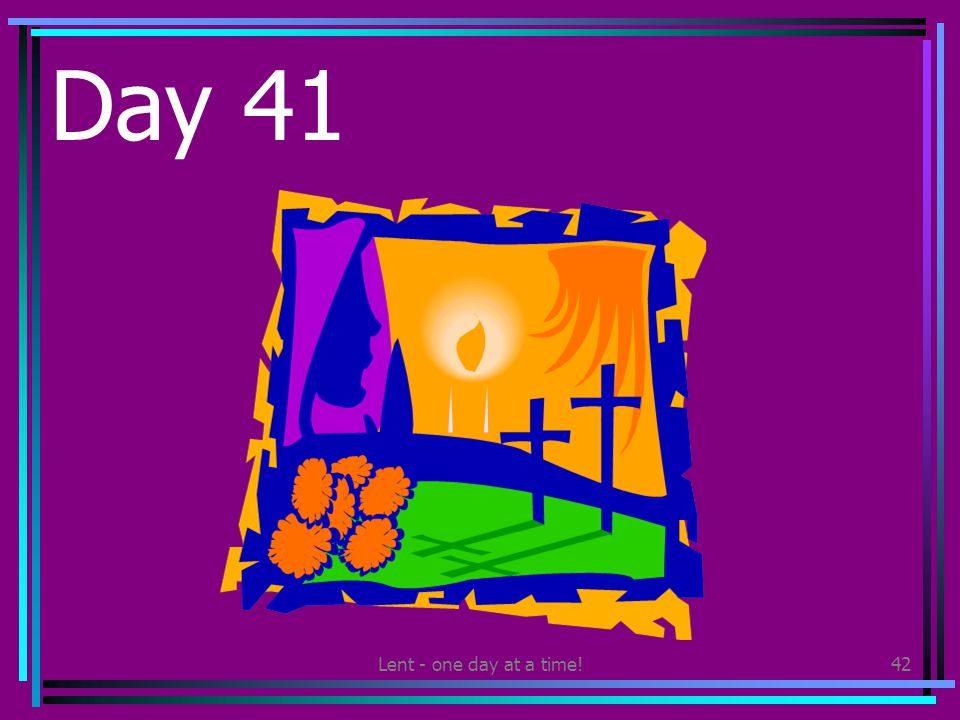 Lent - one day at a time!42 Day 41 Make or draw an Easter Garden. Put it on display where others can see it.