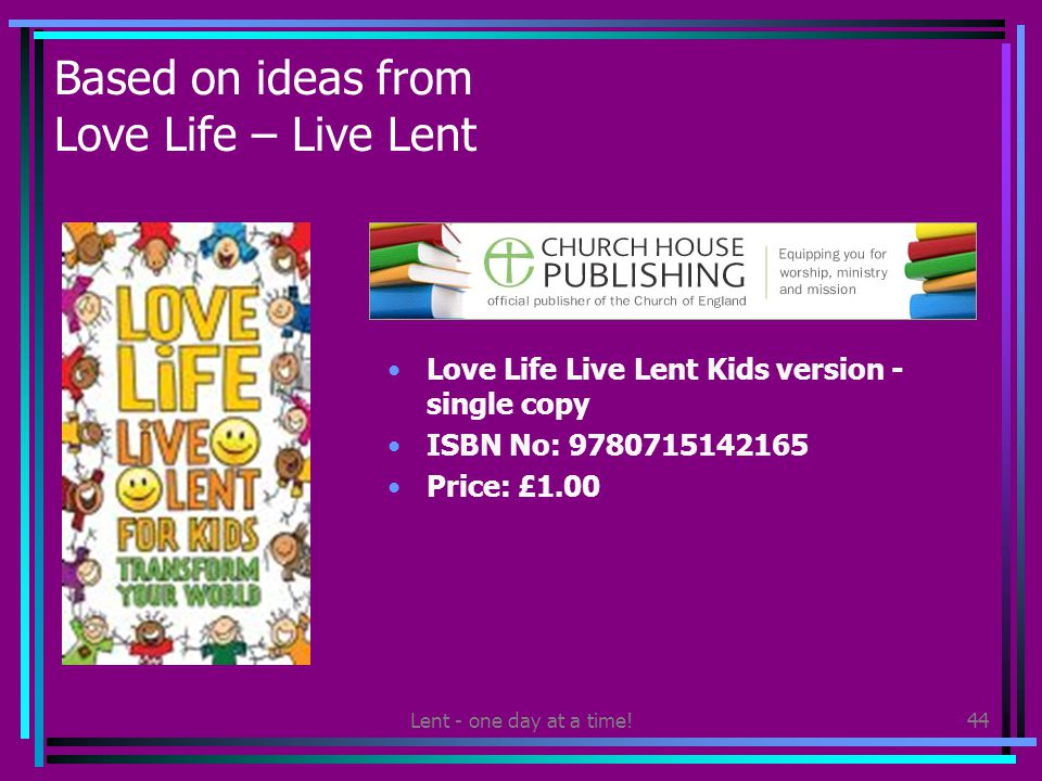 Lent - one day at a time!44 Based on ideas from Love Life – Live Lent Love Life Live Lent Kids version - single copy ISBN No: 9780715142165 Price: £1.