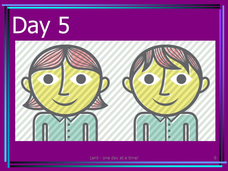 Lent - one day at a time!6 Day 5 Share a smile with someone else at least 5 times today.