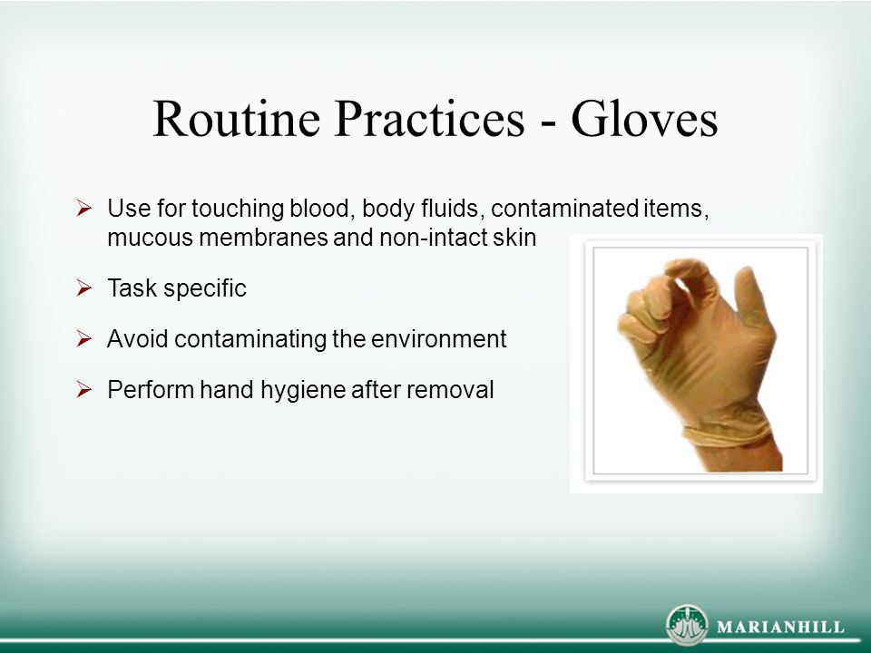 Routine Practices - Gloves  Use for touching blood, body fluids, contaminated items, mucous membranes and non-intact skin  Task specific  Avoid con