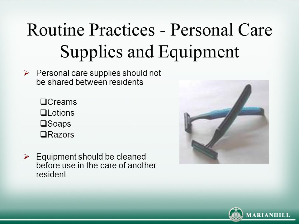 Routine Practices - Personal Care Supplies and Equipment  Personal care supplies should not be shared between residents  Creams  Lotions  Soaps 