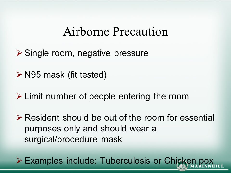 Airborne Precaution  Single room, negative pressure  N95 mask (fit tested)  Limit number of people entering the room  Resident should be out of th