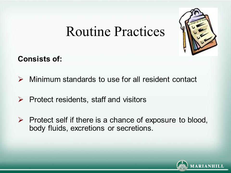 Routine Practices Consists of:  Minimum standards to use for all resident contact  Protect residents, staff and visitors  Protect self if there is
