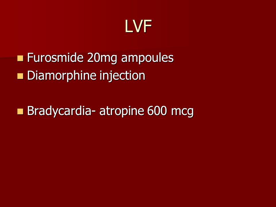 LVF Furosmide 20mg ampoules Furosmide 20mg ampoules Diamorphine injection Diamorphine injection Bradycardia- atropine 600 mcg Bradycardia- atropine 600 mcg