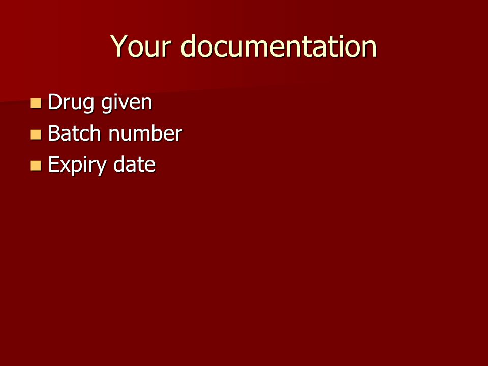 Your documentation Drug given Drug given Batch number Batch number Expiry date Expiry date