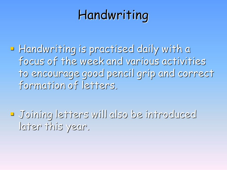 Handwriting  Handwriting is practised daily with a focus of the week and various activities to encourage good pencil grip and correct formation of letters.