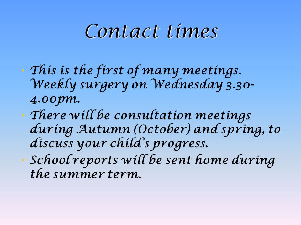 Contact times This is the first of many meetings. Weekly surgery on Wednesday 3.30- 4.00pm. There will be consultation meetings during Autumn (October