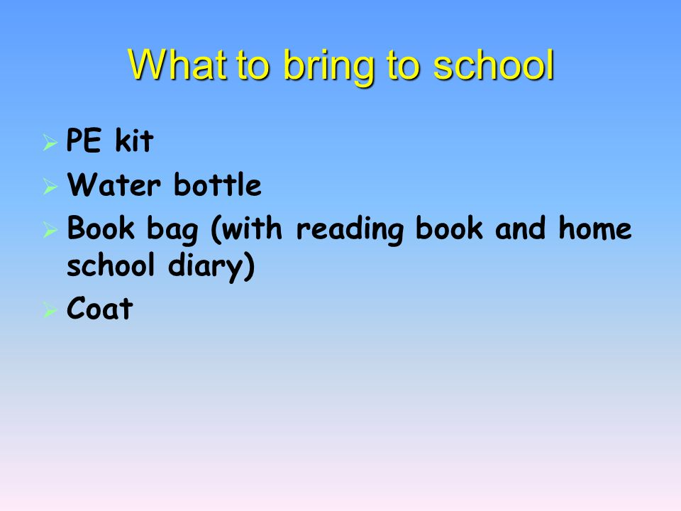 What to bring to school   PE kit   Water bottle   Book bag (with reading book and home school diary)   Coat