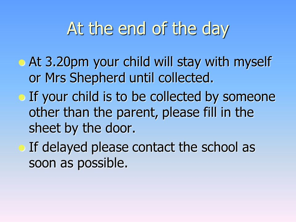 At the end of the day At 3.20pm your child will stay with myself or Mrs Shepherd until collected. At 3.20pm your child will stay with myself or Mrs Sh