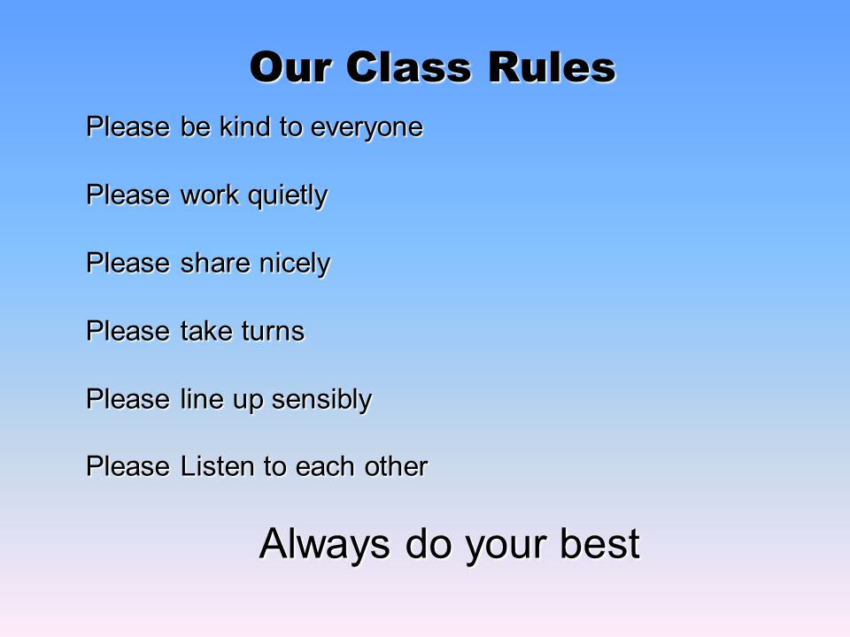 Our Class Rules Please be kind to everyone Please work quietly Please share nicely Please take turns Please line up sensibly Please Listen to each other Always do your best