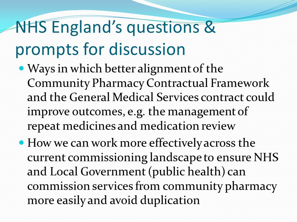 NHS England's questions & prompts for discussion Ways in which better alignment of the Community Pharmacy Contractual Framework and the General Medical Services contract could improve outcomes, e.g.