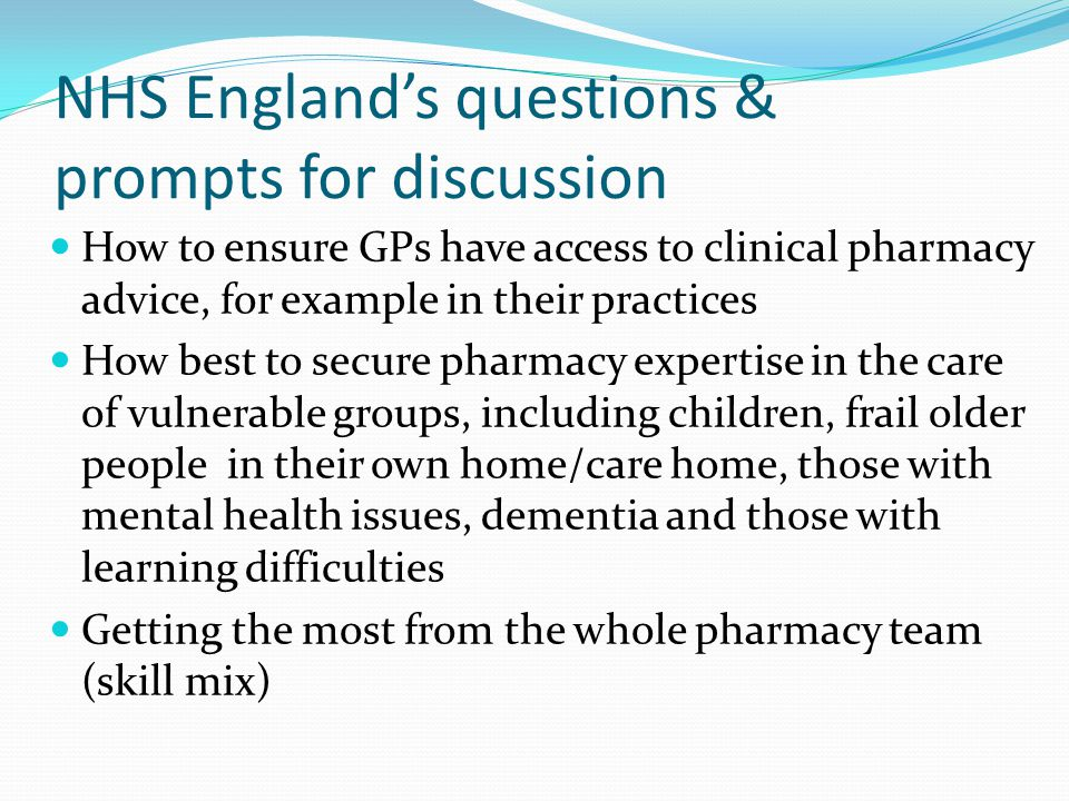 NHS England's questions & prompts for discussion How to ensure GPs have access to clinical pharmacy advice, for example in their practices How best to secure pharmacy expertise in the care of vulnerable groups, including children, frail older people in their own home/care home, those with mental health issues, dementia and those with learning difficulties Getting the most from the whole pharmacy team (skill mix)