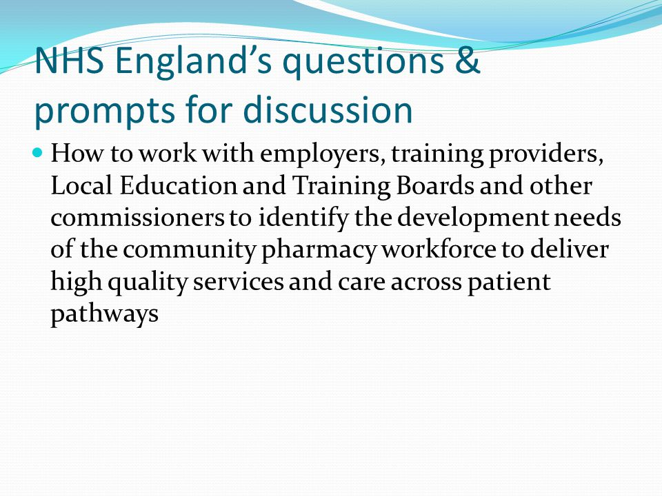 NHS England's questions & prompts for discussion How to work with employers, training providers, Local Education and Training Boards and other commissioners to identify the development needs of the community pharmacy workforce to deliver high quality services and care across patient pathways