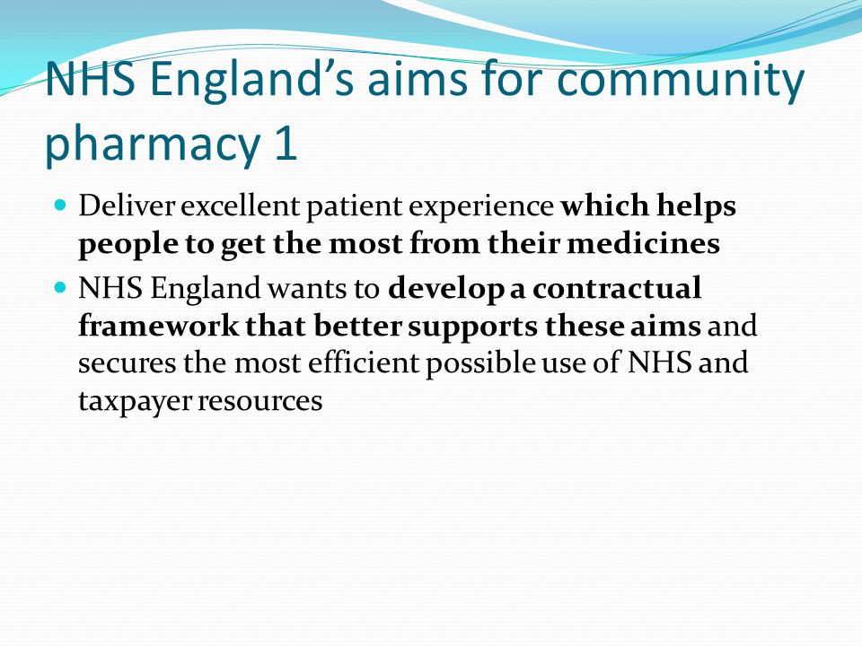 NHS England's aims for community pharmacy 1 Deliver excellent patient experience which helps people to get the most from their medicines NHS England wants to develop a contractual framework that better supports these aims and secures the most efficient possible use of NHS and taxpayer resources