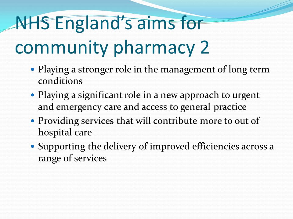 NHS England's aims for community pharmacy 2 Playing a stronger role in the management of long term conditions Playing a significant role in a new approach to urgent and emergency care and access to general practice Providing services that will contribute more to out of hospital care Supporting the delivery of improved efficiencies across a range of services