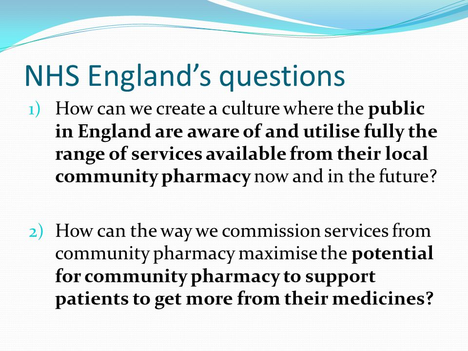 NHS England's questions 1) How can we create a culture where the public in England are aware of and utilise fully the range of services available from their local community pharmacy now and in the future.