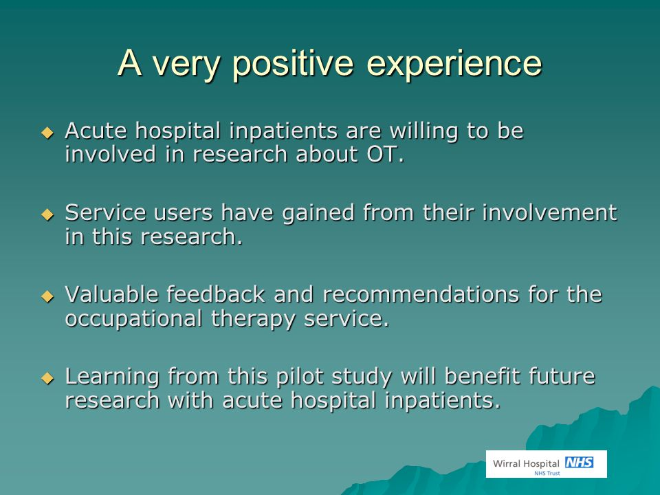 A very positive experience  Acute hospital inpatients are willing to be involved in research about OT.