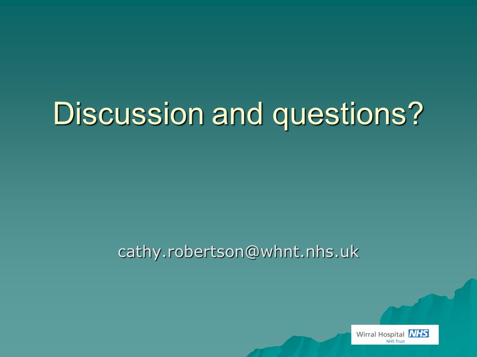 Discussion and questions? cathy.robertson@whnt.nhs.uk