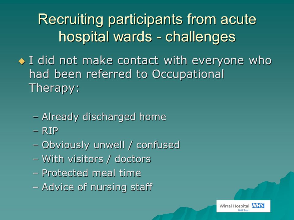 Recruiting participants from acute hospital wards - challenges  I did not make contact with everyone who had been referred to Occupational Therapy: –Already discharged home –RIP –Obviously unwell / confused –With visitors / doctors –Protected meal time –Advice of nursing staff
