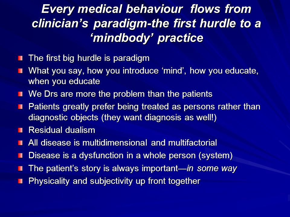Every medical behaviour flows from clinician's paradigm-the first hurdle to a 'mindbody' practice The first big hurdle is paradigm What you say, how you introduce 'mind', how you educate, when you educate We Drs are more the problem than the patients Patients greatly prefer being treated as persons rather than diagnostic objects (they want diagnosis as well!) Residual dualism All disease is multidimensional and multifactorial Disease is a dysfunction in a whole person (system) The patient's story is always important—in some way Physicality and subjectivity up front together