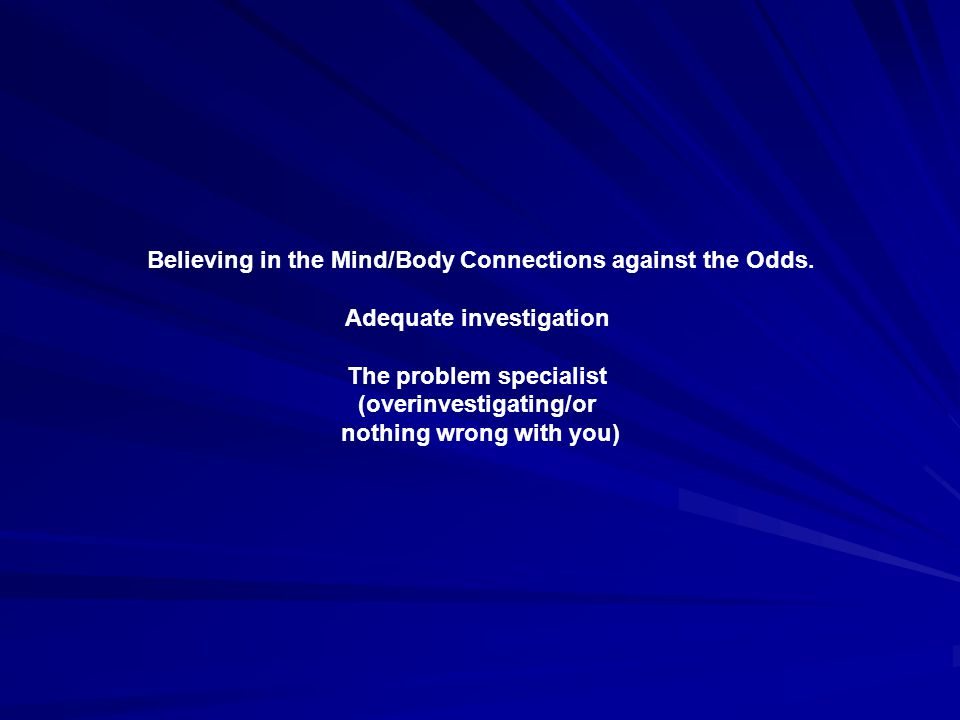 Believing in the Mind/Body Connections against the Odds. Adequate investigation The problem specialist (overinvestigating/or nothing wrong with you)