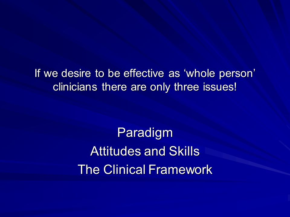 If we desire to be effective as 'whole person' clinicians there are only three issues! Paradigm Attitudes and Skills The Clinical Framework