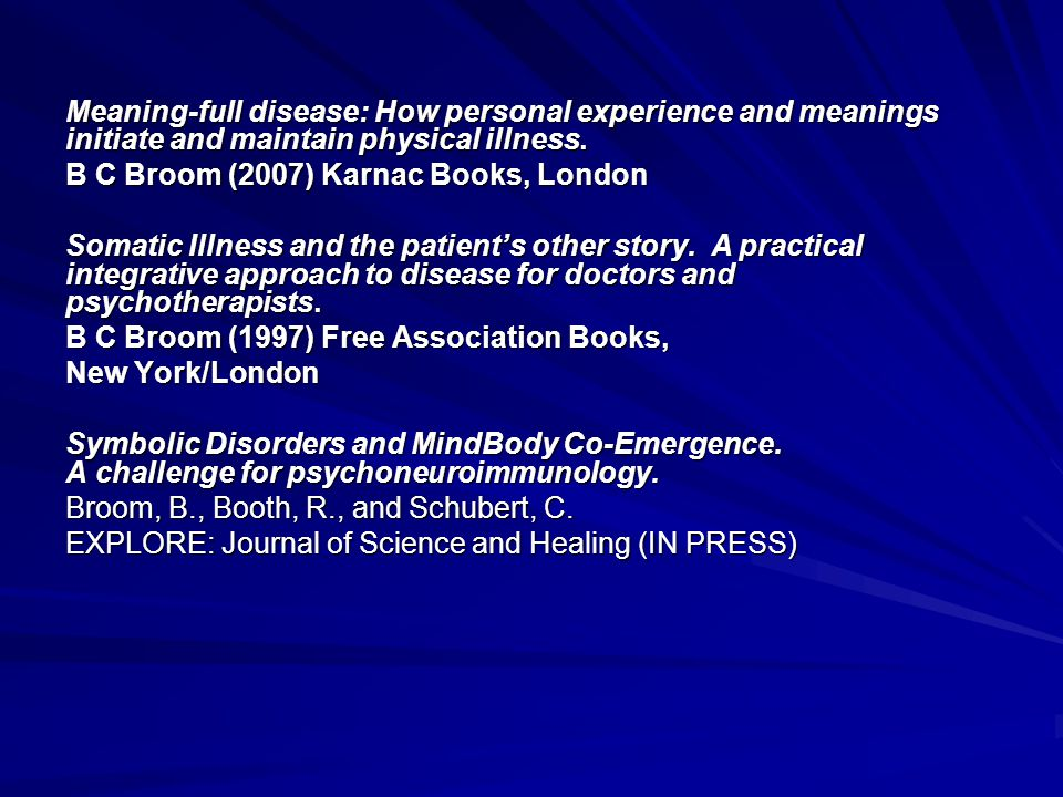 Meaning-full disease: How personal experience and meanings initiate and maintain physical illness. B C Broom (2007) Karnac Books, London Somatic Illne