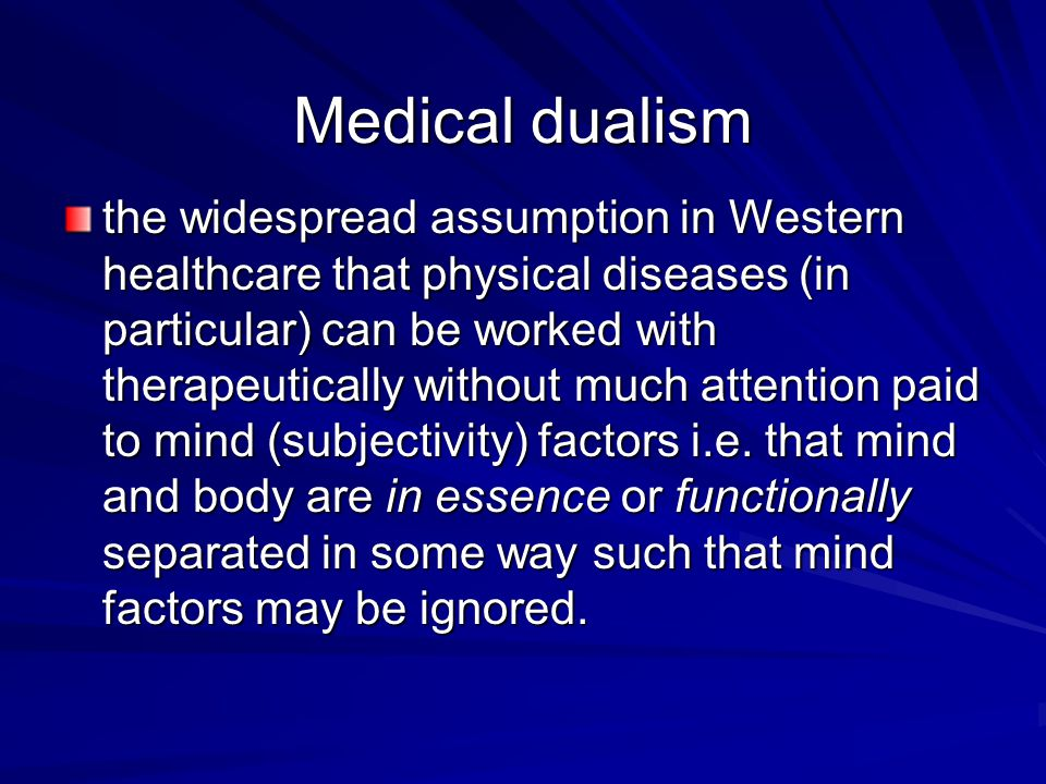 Medical dualism the widespread assumption in Western healthcare that physical diseases (in particular) can be worked with therapeutically without much