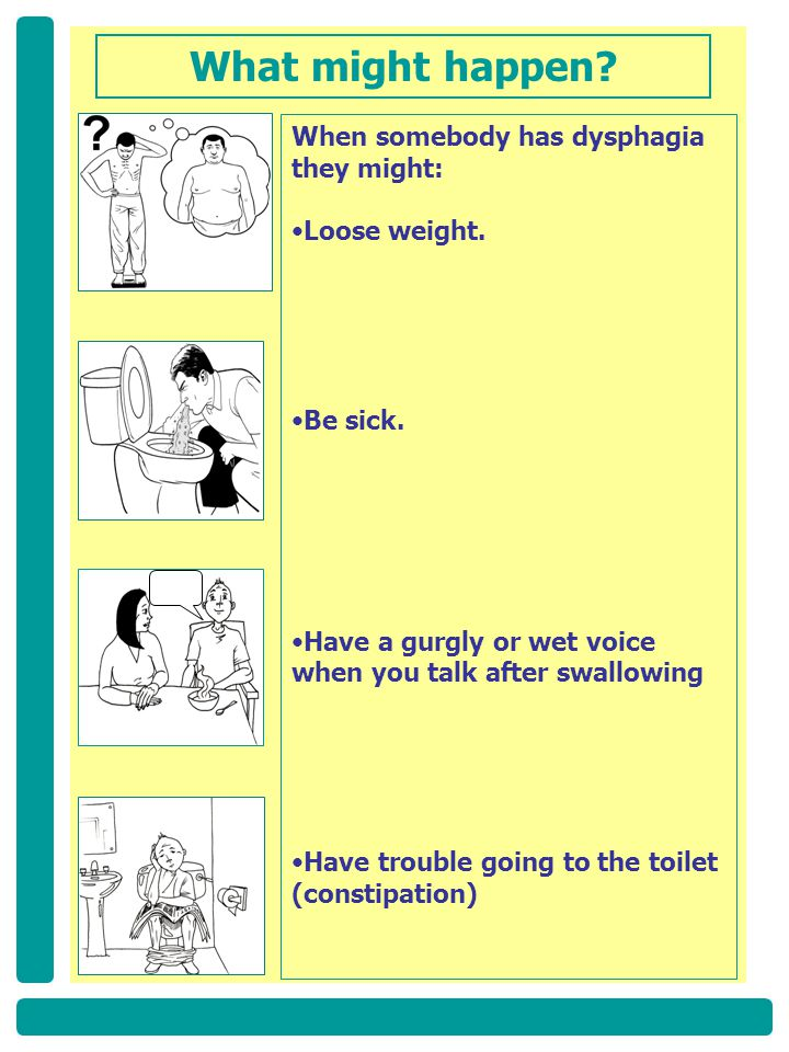 When somebody has dysphagia they might: Loose weight. Be sick. Have a gurgly or wet voice when you talk after swallowing Have trouble going to the toi