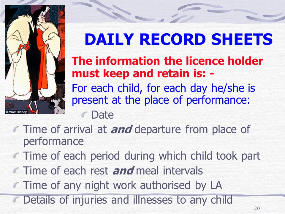 20 DAILY RECORD SHEETS The information the licence holder must keep and retain is: - For each child, for each day he/she is present at the place of pe