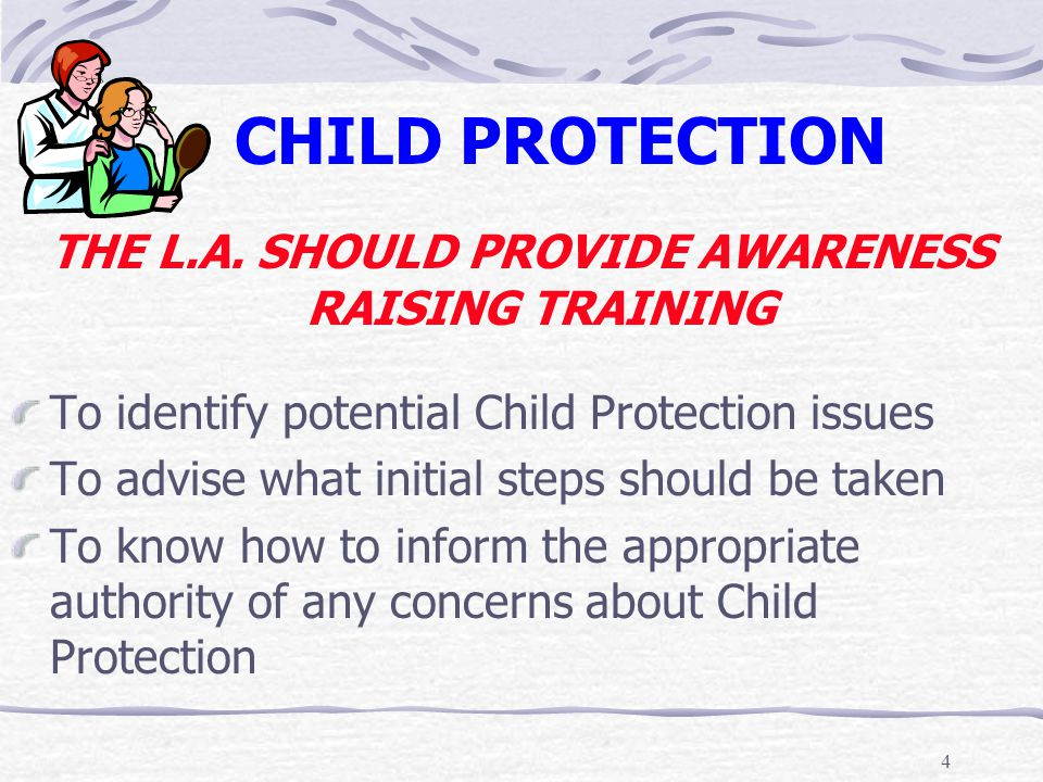 4 CHILD PROTECTION THE L.A. SHOULD PROVIDE AWARENESS RAISING TRAINING To identify potential Child Protection issues To advise what initial steps shoul