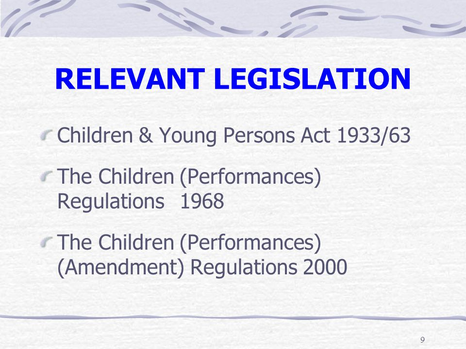 9 RELEVANT LEGISLATION Children & Young Persons Act 1933/63 The Children (Performances) Regulations1968 The Children (Performances) (Amendment) Regula