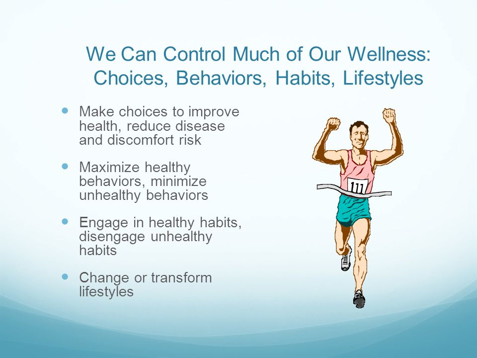 We Can Control Much of Our Wellness: Choices, Behaviors, Habits, Lifestyles Make choices to improve health, reduce disease and discomfort risk Maximize healthy behaviors, minimize unhealthy behaviors Engage in healthy habits, disengage unhealthy habits Change or transform lifestyles