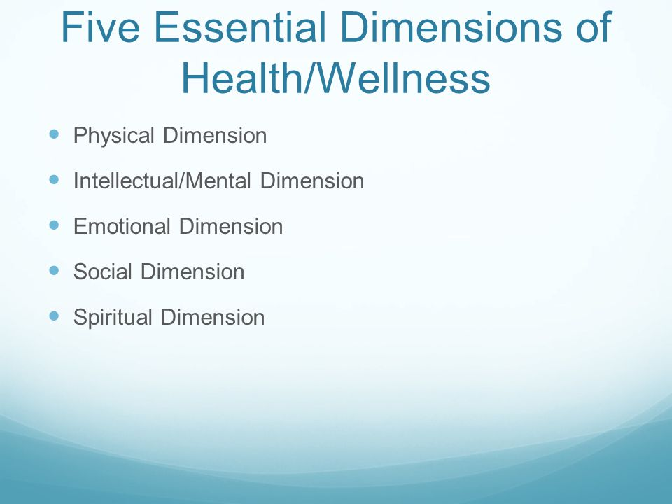 Five Essential Dimensions of Health/Wellness Physical Dimension Intellectual/Mental Dimension Emotional Dimension Social Dimension Spiritual Dimension
