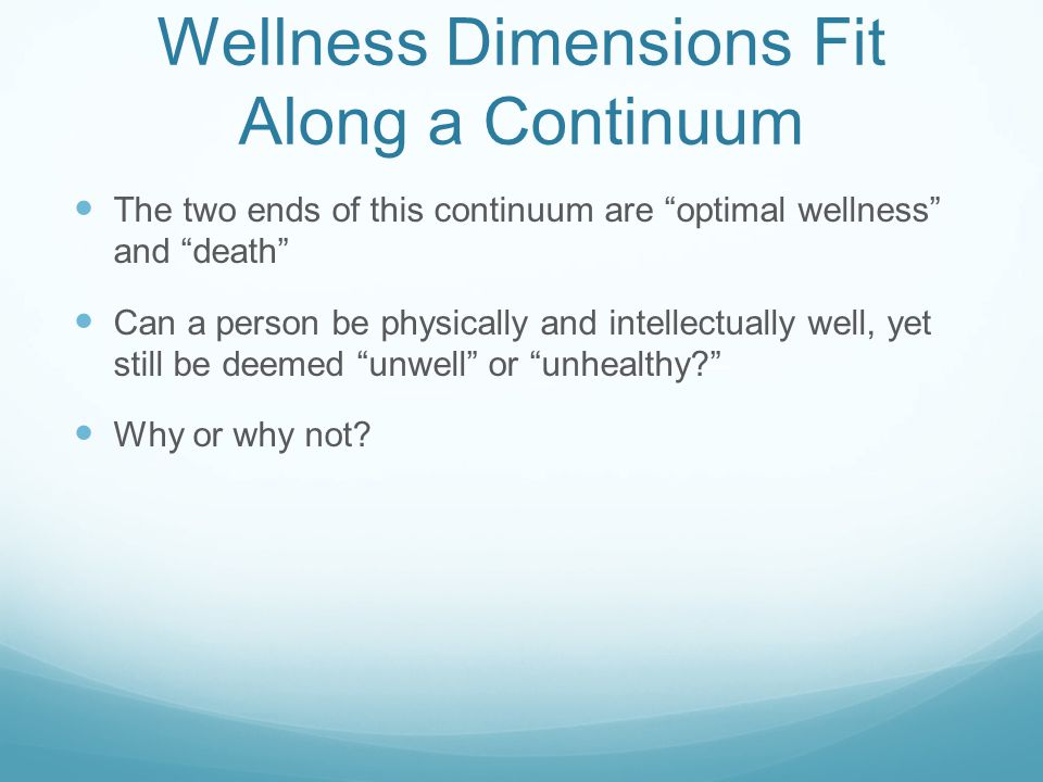 Wellness Dimensions Fit Along a Continuum The two ends of this continuum are optimal wellness and death Can a person be physically and intellectually well, yet still be deemed unwell or unhealthy Why or why not
