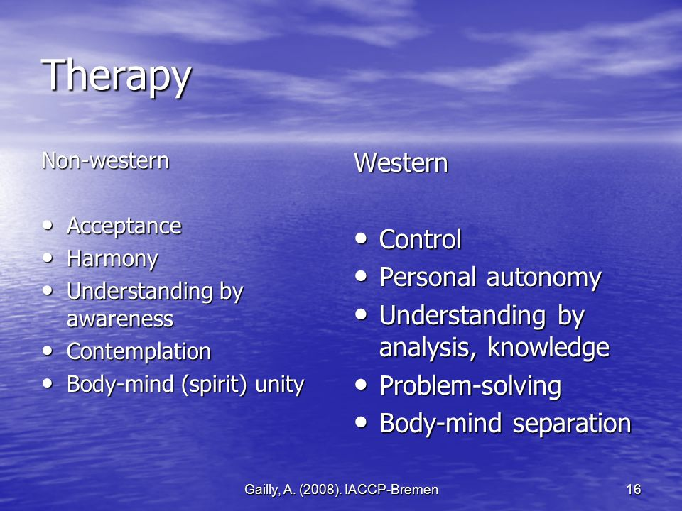 Gailly, A. (2008). IACCP-Bremen16 Therapy Non-western Acceptance Acceptance Harmony Harmony Understanding by awareness Understanding by awareness Cont