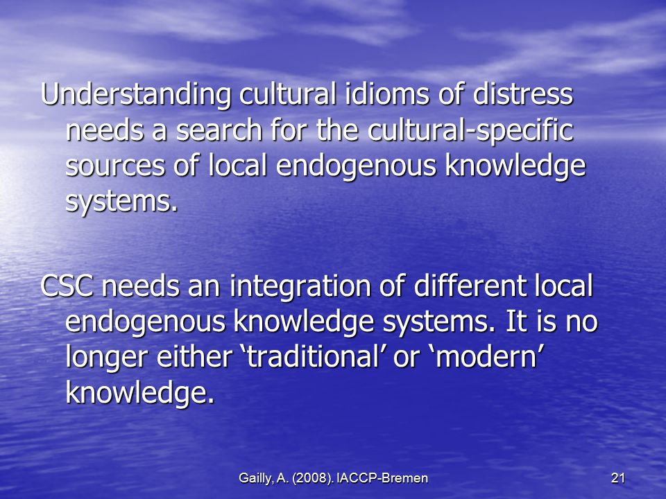 Gailly, A. (2008). IACCP-Bremen21 Understanding cultural idioms of distress needs a search for the cultural-specific sources of local endogenous knowl