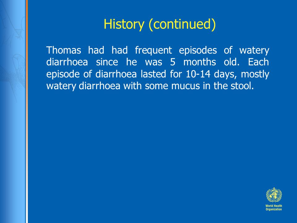 History (continued) Thomas had had frequent episodes of watery diarrhoea since he was 5 months old.