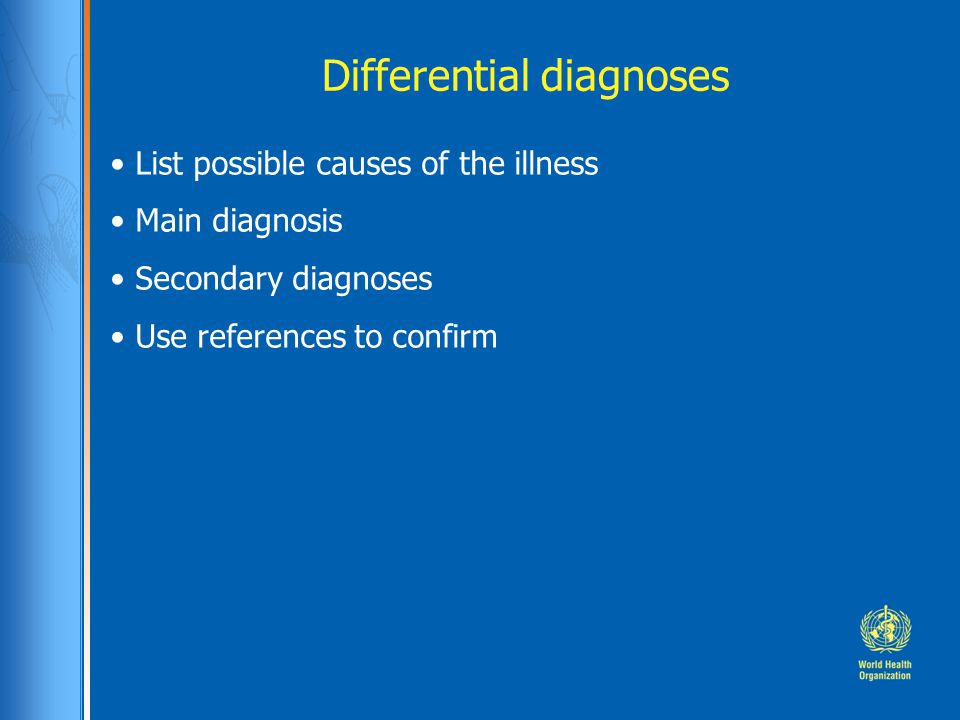 List possible causes of the illness Main diagnosis Secondary diagnoses Use references to confirm Differential diagnoses