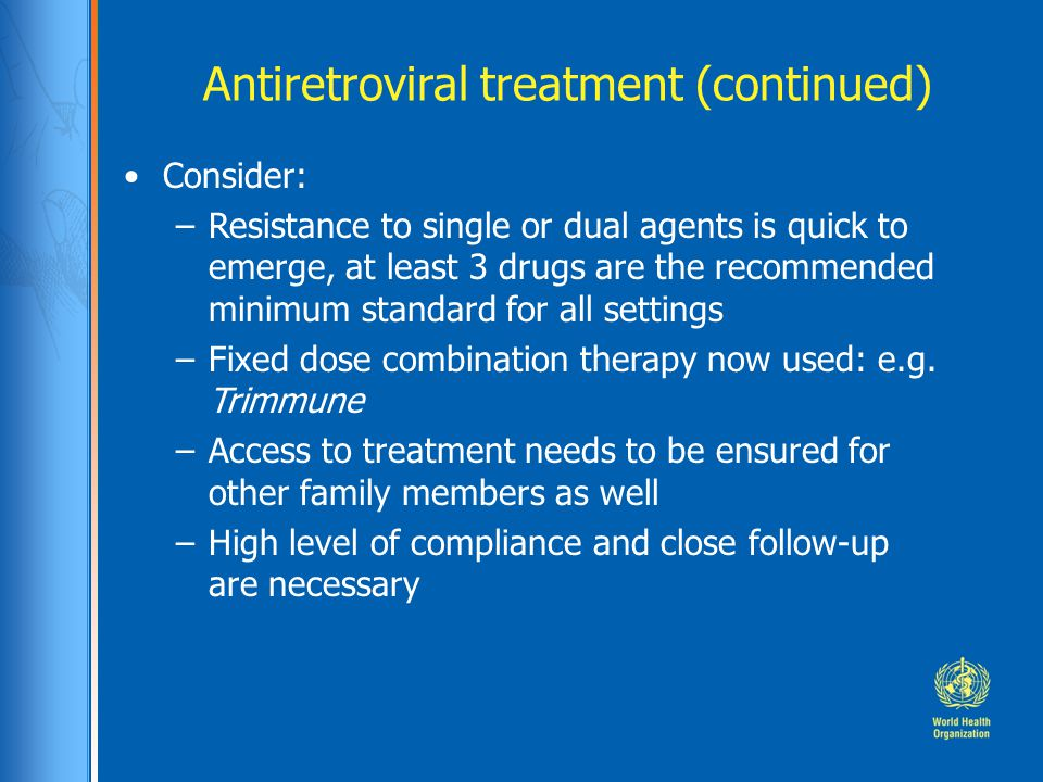 Antiretroviral treatment (continued) Consider: –Resistance to single or dual agents is quick to emerge, at least 3 drugs are the recommended minimum standard for all settings –Fixed dose combination therapy now used: e.g.