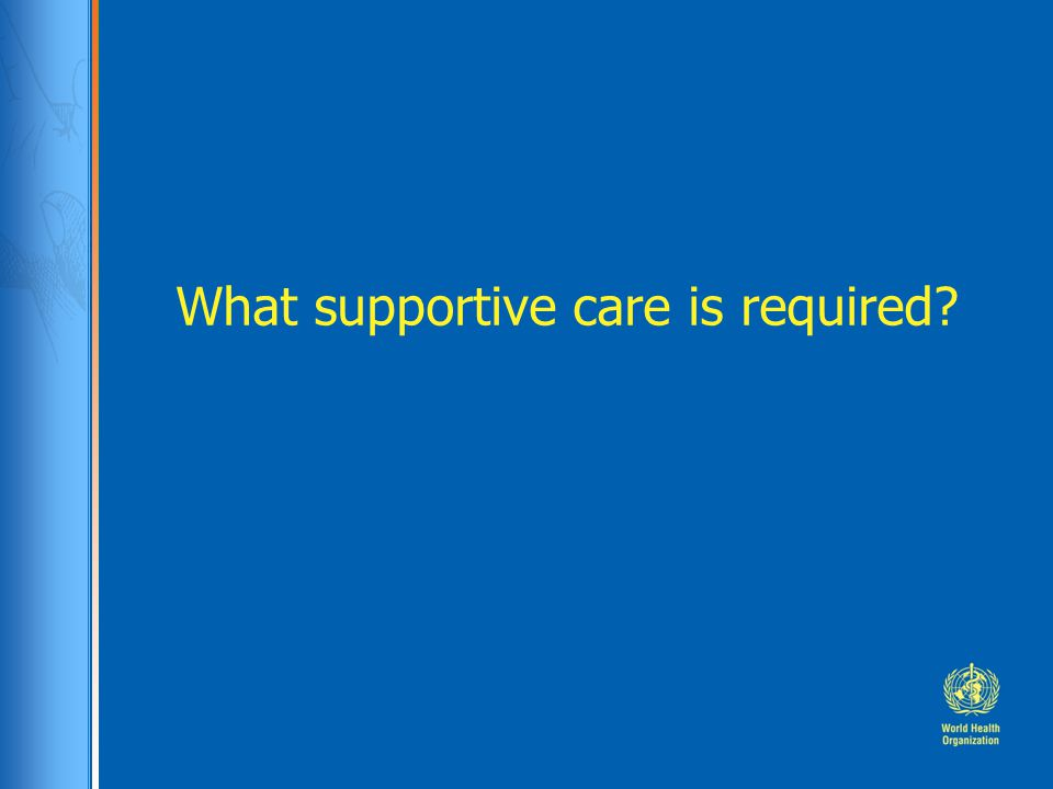 What supportive care is required?