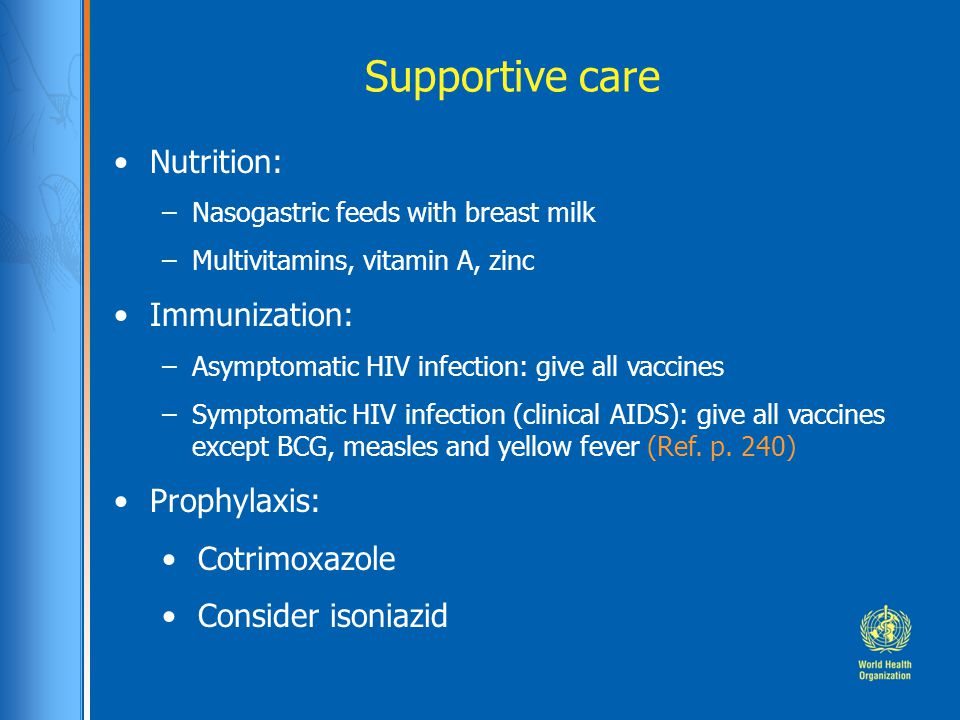Supportive care Nutrition: –Nasogastric feeds with breast milk –Multivitamins, vitamin A, zinc Immunization: –Asymptomatic HIV infection: give all vaccines –Symptomatic HIV infection (clinical AIDS): give all vaccines except BCG, measles and yellow fever (Ref.