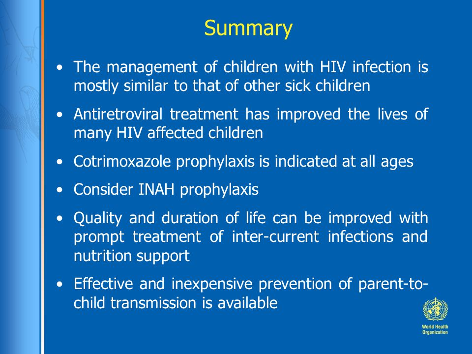 Summary The management of children with HIV infection is mostly similar to that of other sick children Antiretroviral treatment has improved the lives of many HIV affected children Cotrimoxazole prophylaxis is indicated at all ages Consider INAH prophylaxis Quality and duration of life can be improved with prompt treatment of inter-current infections and nutrition support Effective and inexpensive prevention of parent-to- child transmission is available