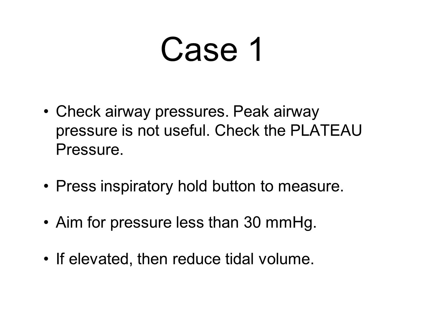 Case 1 Check airway pressures. Peak airway pressure is not useful.