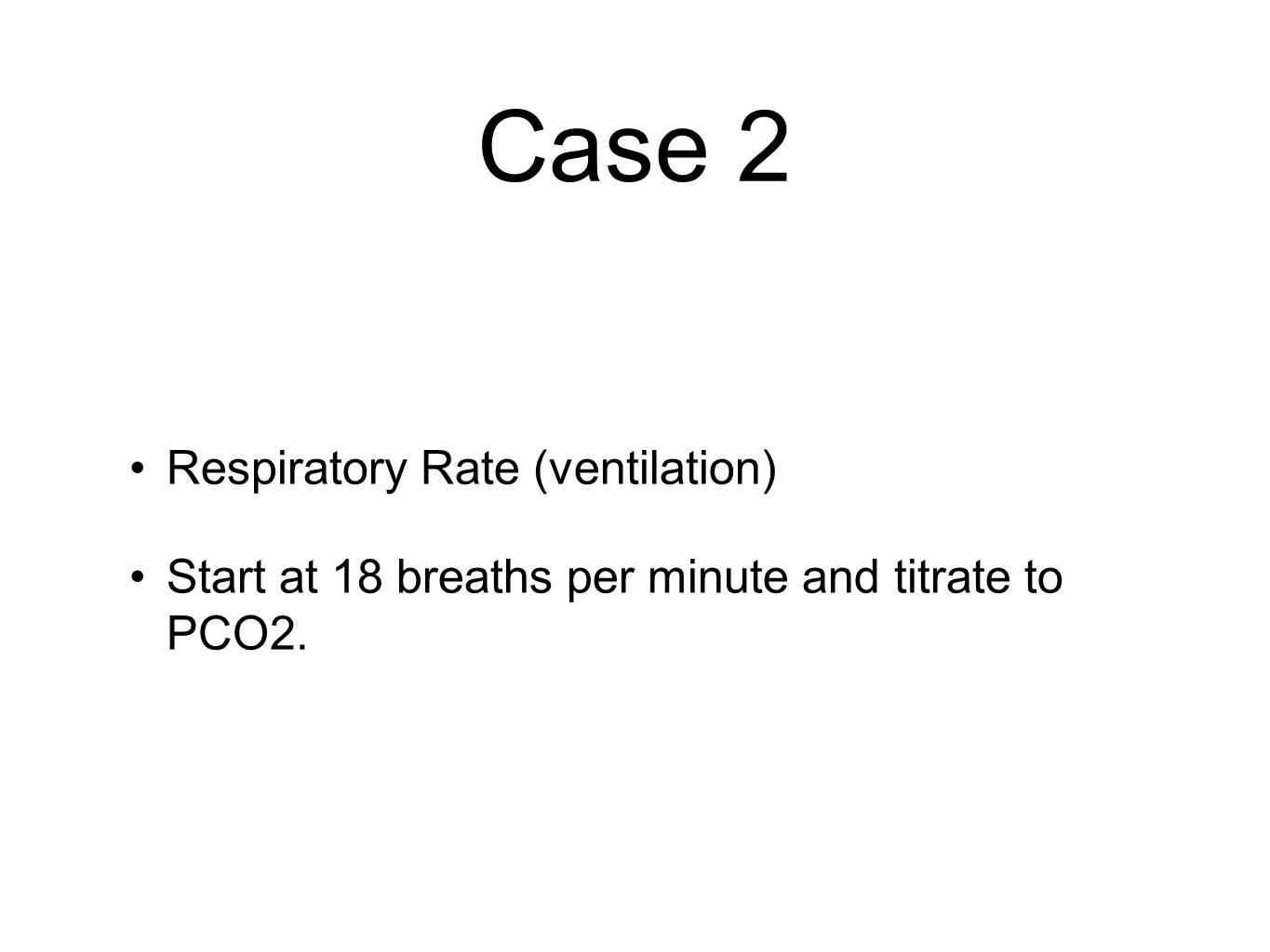 Case 2 Respiratory Rate (ventilation) Start at 18 breaths per minute and titrate to PCO2.